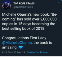"Congrats Michelle❤: Top ROPE TRAVIS  @TopRope Travis  Michelle Obama's new book, ""Be-  coming"" has sold over 2,000,000  copies in 15 days becoming the  best selling book of 2018  Congratulations First Lady  @MichelleObama, the book is  amazina  9:18 AM 05 Dec 18 Twitter for iPhone Congrats Michelle❤"