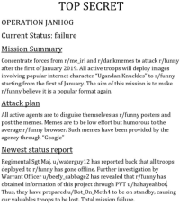 """warrant officer: TOP SECRET  OPERATION JANHOG  Current Status: failure  Mission Summar  Concentrate forces from r/me_irl and r/dankmemes to attack r/funny  after the first of January 2019. All active troops will deploy images  involving popular internet character """"Ugandan Knuckles"""" to r/funny  starting from the first of January. The aim of this mission is to make  r/funny believe it is a popular format again  Attack plan  All active agents are to disguise themselves as r/funny posters and  post the memes, Memes are to be low effort but humorous to the  average r/funny browser. Such memes have been provided by the  agency through """"Google""""  Newest status report  Regimental Sgt Maj. u/waterguy12 has reported back that all troops  deployed to r/funny has gone offline. Further investigation by  Warrant Officer u/beefy cabbage2 has revealed that r/funny has  obtained information of this project through PVT u/hahayeahbot  Thus, they have prepared u/Bot_On_Meth4 to be on standby, causing  our valuables troops to be lost. Total mission failure."""