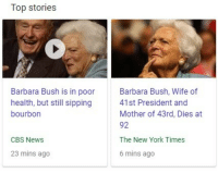 glumshoe:man the juxtaposition really makes it seem like that bourbon insta-killed her: Top stories  Barbara Bush is in poor  health, but still sipping  bourbon  Barbara Bush, Wife of  41st President and  Mother of 43rd, Dies at  92  The New York Times  6 mins ago  CBS News  23 mins ago glumshoe:man the juxtaposition really makes it seem like that bourbon insta-killed her