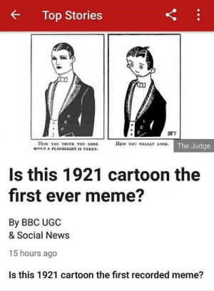This is where it all started via /r/memes http://bit.ly/2GAqZ1O: Top Stories  FT  How You REALLY LOOK. The Judge  How You THINK YOU LOOK  WHEN A FLASHLIGHT IS TAKEN.  Is this 1921 cartoon the  first ever meme?  By BBC UGC  & Social News  15 hours ago  Is this 1921 cartoon the first recorded meme?  Y This is where it all started via /r/memes http://bit.ly/2GAqZ1O