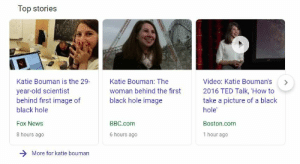 """News, Radio, and Roger: Top stories  Katie Bouman is the 29Katie Bouman: The  year-old scientist  behind first image of  black hole  Video: Katie Bouman's>  woman behind the first 2016 TED Talk, How to  take a picture of a black  black hole image  hole  Boston.com  1 hour ago  BBC.com  Fox News  8 hours ago  6 hours ago  More for katie bouman friendly-neighborhood-patriarch: friendly-neighborhood-ehrhardt:   catalogingthedeclineofthewest:  Headlines, meet reality. Reality, meet headlines. Her documented """"work"""" on the project is janitorial! MIT news article on the image and the team:http://news.mit.edu/2019/mit-haystack-first-image-black-hole-0410 From the article:  An international team of over 200 astronomers, including scientists from MIT's Haystack Observatory, has captured the first direct images of a black hole. They accomplished this remarkable feat by coordinating the power of eight major radio observatories on four continents, to work together as a virtual, Earth-sized telescope. In a series of papers published today in a special issue of Astrophysical Journal Letters, the team has revealed four images of the supermassive black hole at the heart of Messier 87, or M87, a galaxy within the Virgo galaxy cluster, 55 million light years from Earth. … The Haystack EHT team includes John Barrett, Roger Cappallo, Joseph Crowley, Mark Derome, Kevin Dudevoir, Michael Hecht, Lynn Matthews, Kotaro Moriyama, Michael Poirier, Alan Rogers, Chester Ruszczyk, Jason SooHoo, Don Sousa, Michael Titus, and Alan Whitney. Additional contributors were MIT alumni Daniel Palumbo, Katie Bouman, Lindy Blackburn, Sera Markoff, and Bill Freeman, a professor in MIT's Department of Electrical Engineering and Computer Science.  She's listed as an""""additional contributor."""" Topkek.  reblogging because ive seen katie boumans name several times but this is the first time ive heard about andrew chael. he deserves to be recognized.   850k lines of code is no joke."""