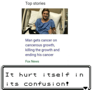 News, Cancer, and Fox News: Top stories  Man gets cancer on  cancerous growth,  killing the growth and  ending his cancer  Fox News  It hurt itself in  its confusion!