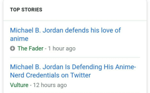Vulture: TOP STORIES  Michael B. Jordan defends his love of  anime  The Fader - 1 hour ago  Michael B. Jordan Is Defending His Anime-  Nerd Credentials on Twitter  Vulture 12 hours ago