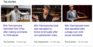 Gif, Target, and Tumblr: Top stories  Milo Yiannopoulos  disinvited from CPac  after making comments  on child abuse  Milo Yiannopoulos book  deal cancelled by  Simon& Schuster after  pro-paedophilia' video...abuse comments  Milo Yiannopoulos book  deal cancelled after  outrage over child  The Guardian 3 hours ago  The Independent 11 mins ago The Guardian 10 mins ago siawiki:   sodomymcscurvylegs:   thekunstisme: