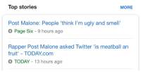 Post Malone, Smell, and Target: Top stories  MORE  Post Malone: People 'think I'm ugly and smell'  Page Six - 9 hours ago  Rapper Post Malone asked Twitter 'is meatball an  fruit' - TODAY.com  TODAY-13 hours ago iamfollowingyoubecauseyouarehot: yup @theloserwithastory
