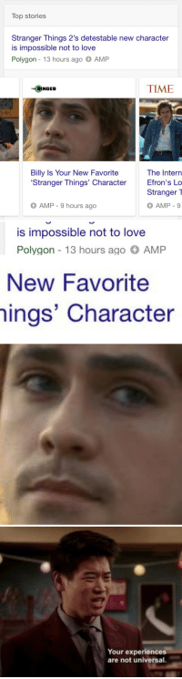 candysketch: yeah No: Top stories  Stranger Things 2's detestable new character  is impossible not to love  Polygon 13 hours ago AMP  TIME  THE RINGER  Billy Is Your New Favorite  'Stranger Things' Character  The Intern  Efron's Lo  Stranger  O AMP-9  AMP - 9 hours ago   is impossible not to lovee  Polygon 13 hours ago AMP   New Favorite  hings' Character   Your experiences  are not universal. candysketch: yeah No