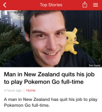 Top Stories  Tom Currie  Man in New Zealand quits his job  to play Pokemon Go full-time  4 hours ago  Home  A man in New Zealand has quit his job to play  Pokemon Go full-time. me🎮irl