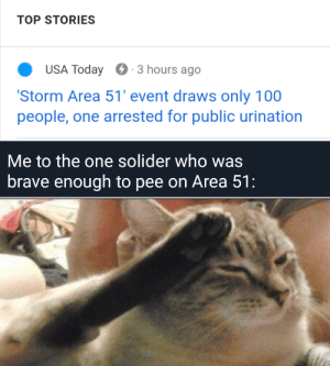 I'm impressed: TOP STORIES  USA Today  3 hours ago  'Storm Area 51' event draws only 100  people, one arrested for public urination  Me to the one solider who was  brave enough to pee on Area 51: I'm impressed