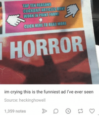 clickbait: TOP TEN REASONS  CLICKBAIT ARTICLES DONT  WORK IN PRINT FORM  PRINT FORM  CLICK HERETO READ MORE  HORROR  im crying this is the funniest ad I've ever seen  Source: heckinghowell  1,359 notes 。