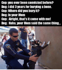 Dogs, Memes, and Convicted: top Vou ever been convicted Derore  Dog: I did 3years for buring abone.  Cop: Where did you bury it?  Dog: In your Monn  Cop: A right, that's it come with me!  Dog: Haha, your Mom said the same thing...