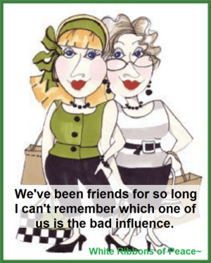Bad, Friends, and Memes: top  We've been friends for so long  I can't remember which one of  us is the bad influence.  White Ribbons of Peace White Ribbons of Peace