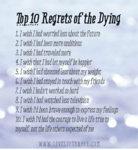 The Top 10 Regrets in Life by Those about to Die:: Top10 Regrets of the Dying  1.I wish Ihad worried less about the future  2Iwish Ihad been more ambitious  3 wish I hadtmueled more  4Iwish that Ihadlet myself be happier  5. wish lhadobsessed less about my weight  5.TwishThad stayed in touchwith my friends  wish hadnt worked so hard  8 I wish Ihad watched ess television  Iwish Id been omveenough toexpress my feelings  10. wish Id had the coumgetolivealifetrue to  myself not the life others expected of me  WWW. LIVELIFEHAPPY COM The Top 10 Regrets in Life by Those about to Die: