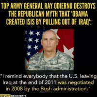 "Facts, Memes, and Iraq: TOPARMY GENERAL RAY ODIERNO DESTROYS  CREATED ISISBY PULLING OUT OF IRAQ:  ""I remind everybody that the U.S. leaving  Iraq at the end of 2011 was negotiated  in 2008 by the Bush administration.  OCCUPY  DEMOCRATS Conservatives don't care about facts if it doesn't go along with their propaganda. ~Rick  Via Occupy Democrats"