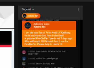 Anaconda, Life, and Love: Topczat  400,00 INR  539 PM Gia Knang Nguyen Cnao  Astrology Gains  SLiey Ea1s 400,00 INR  I am die hard fan of Felix Arvid Ulf Kjellberg.  He is my inspiration. I am Indian but I  supported PewDiePie. I predicted 7 days ago  Who will reach 100 M mark first. Love for  PewDiePie. Please help to reach 1K  5:39 PM Sara Jaksic PEWDIEPIE IS THE  BESTTTTT  5:39 PM roblox life pewdipie go  5:39 PM Nusret Bozbey Kok i a m d i e h a r d