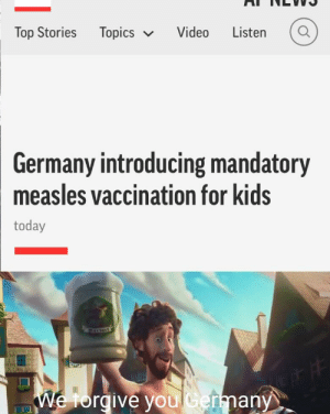 Thank You, Cool, and Germany: Topics  Top Stories  Video  Listen  Germany introducing mandatory  measles vaccination for kids  today  We torgive you Cermany Thank you Germany, very cool [reupload]