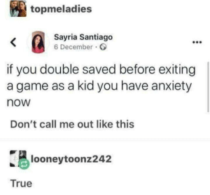 Me irl by Arat2003 MORE MEMES: topmeladies  Sayria Santiago  6 December  <  if you double saved before exiting  a game as a kid you have anxiety  now  Don't call me out like this  looneytoonz242  True Me irl by Arat2003 MORE MEMES