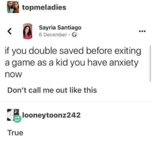 santiago: topmeladies  Sayria Santiago  6 December.  if you double saved before exiting  a game as a kid you have anxiety  now  Don't call me out like this  looneytoonz242  True
