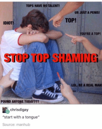 """Ironic, Lol, and Love: TOPS HAVE NO TALENT!  UR JUST A PENIS!  TOP!  IDIOT  OU'RE A TOP!  STOP TOP SHAMING  LOL. BE A REAL MAN  POUND ANYONE TODAY???  chrisdigay  """"start with a tongue""""  Source: manhub Continue top shaming and bottom acceptance until we have reached harmony and then love each other"""