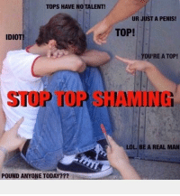 Lol, Grindr, and Penis: TOPS HAVE NO TALENT  UR JUST A PENIS!  TOP!  IDIOT  YOU'RE A TOP!  STOP TOP SHAMIIN  LOL. BE A REAL MAN  POUND ANYONE TODAY??? The shaming must end!