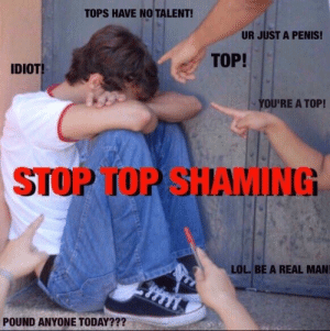Lol, Penis, and Today: TOPS HAVE NO TALENT!  UR JUST A PENIS!  TOP!  IDIOT  YOU'RE A TOP!  STOP TOP SHAMING  LOL. BE A REAL MAN  POUND ANYONE TODAY???