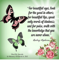 """<3: Tor beautiful eyes, loob  Por the geod in others;  for beautiful lips,*peak  only words of bindne&S,  and for poibe, walk with  the knowledge that you  are never alone.""""  C6  Autrer  Died By Suicide  In Memory Of David A. Dill <3"""