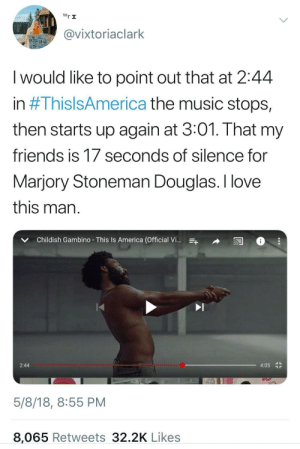 America, Childish Gambino, and Friends: tor I  @vixtoriaclark  I would like to point out that at 2:44  n # 1 hISISAmerica the music stops,  then starts up again at 3:01. That my  friendS IS T/ seconds of Silence for  Marjory Stoneman Douglas. I love  this man  v Childish Gambino- This Is America (Official V  2:44  4:05 r  5/8/18, 8:55 PM  8,065 Retweets 32.2K Likes Gambino is playing a different game than the rest.