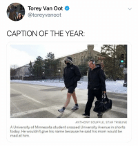 (@toreyvanoot: Torey Van Oot  @toreyvanoot  CAPTION OF THE YEAR  ANTHONY SOUFFLE, STAR TRIBUNE  A University of Minnesota student crossed University Avenue in shorts  today. He wouldn't give his name because he said his mom would be  mad at him. (@toreyvanoot