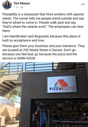 "Bad, Love, and Pizza: Tori Mason  1 hr  Pizzability is a restaurant that hires workers with special  needs. The owner tells me people stand outside and say  they're afraid to come in. People walk past and say  ""that's where the retards work."" The employees can hear  them  I am heartbroken and disgusted, because this place is  built on acceptance and love.  Please give them your business and your tolerance. They  are located at 250 Steele Street in Denver. Don't go  because you feel bad, go because the pizza and the  service is DARN GOOD.  PIZZABILITY  PATT RICKY Alright Reddit, do your thing! via /r/wholesomememes https://ift.tt/2MsR9aa"