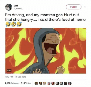 Driving, Food, and Gif: tori  @toorril  Follow  I'm driving, and my momma gon blurt out  that she hungry.... i said there's food at home  GIF  1:10 PM- 11 Mar 2018  2,166 Retweets 5,167 Likes How the turntables 😈