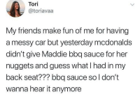 Tori: Tori  @toriavaa  My friends  a messy car but yesterday mcdonalds  didn't give Maddie bbq sauce for her  nuggets and guess what I had in my  back seat??? bbq sauce so l don't  wanna hear it anymore  make fun of me for having
