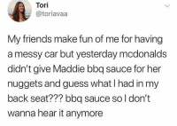 Dank, Friends, and McDonalds: Tori  @toriavaa  My friends make fun of me for having  a messy car but yesterday mcdonalds  didn't give Maddie bbq sauce for her  nuggets and guess what I had in my  back seat??? bbq sauce so l don't  wanna hear it anymore