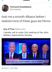 <p>Many Mad Men (via /r/BlackPeopleTwitter)</p>: Tormund Dreadsbane  @cchaakaa  took me a smooth 48secs before l  realized none of these guys are Pence  Guy O'Tine @tservo42  I hereby call to order this meeting of the Johın  Slattery Appreciation Society  BREAKING NEWS  NORTH KOREA CALLS TRUMP'S WARNING A LODNSE  9:45 PM PT  AC360  8/10/17, 7:57 PM <p>Many Mad Men (via /r/BlackPeopleTwitter)</p>