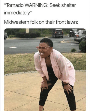 meirl: *Tornado WARNING: Seek shelter  immediately*  Midwestern folk on their front lawn: meirl