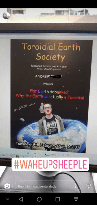 Flat Earth: Toroidial Earth  Society  Renowned Scholar and 4th year  Theoretical Physicist  ANDREW  Presents  Flat Earth debunked:  Why the Earth is actually a Toroidial  DAY ONE  Tuesday 19th February 7om, 51207  W P  #WAKEUPSHEEPLE  Reply to misadventurelady