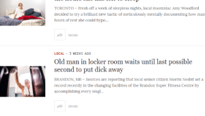 Fresh, Old Man, and Dick: TORONTO-Fresh off a week of sleepless nights, local in  decided to try a brilliant new tactic of meticulously mentally documenting how man  hours of rest she could hypo..  SHARE  LOCAL 3 WEEKS AGO  Old man in locker room waits until last possible  second to put dick away  BRANDON, MB-Sources are reporting that local senior citizen Morris Nesbit set a  record recently in the changing facilities of the Brandon Super Fitness Centre by  accomplishing every sing!...  SHARE B R E A K I N G N E W S