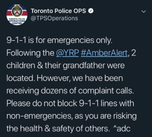 Children, Police, and Toronto: Toronto Police OPS  @TPSOperations  TORONTO POLICE  OPERATIONS  CENTRE.  9-1-1 is for emergencies only.  Following the @YRP #AmberAlert, 2  children & their grandfather were  located. However, we have been  receiving dozens of complaint calls.  Please do not block 9-1-1 lines with  non-emergencies, as you are risking  the health & safety of others. ^adc Yes, it was loud. Yes, it was early as heck. Yes, the system is flawed and needs to be re-evaluated. No, this does not give you the right to call 911 to COMPLAIN that you woke up. Yikes people.