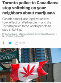 Memes, Police, and Marijuana: Toronto police to Canadians:  stop snitching on your  neighbors about marijuana  Canada's marijuana legalization law  took effect on Wednesday- and the  Toronto police force wants people to  stop snitching.  By German Lopez | @germanrlopez | german.lopez@vox.com |  Oct 17, 2018, 11:40am EDT  fSHARE  BREWER  www.the3brewers.ca  EWERY  'M (CS)