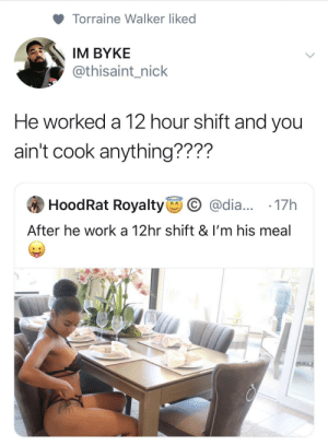 Nick: Torraine Walker liked  IM BYKE  @thisaint_nick  He worked a 12 hour shift and you  ain't cook anything????  HoodRat Royalty  O @dia... ·17h  After he work a 12hr shift & I'm his meal