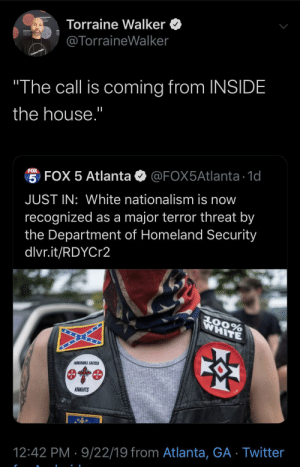 "Sometimes it be ya own peoples: Torraine Walker  @TorraineWalker  Context Media  ""The call is coming from INSIDE  the house.""  FOX  5 FOX 5 Atlanta  @FOX5Atlanta 1d  JUST IN: White nationalism is now  recognized as a major terror threat by  the Department of Homeland Security  dlvr.it/RDYCr2  WHITE  AOORABLE SACRED  KNIGHTS  12:42 PM 9/22/19 from Atlanta, GA Twitter Sometimes it be ya own peoples"