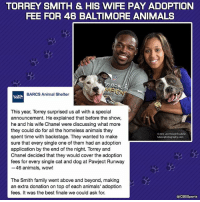 Animals, Family, and Homeless: TORREY SMITH & HIS WIFE PAY ADOPTION  FEE FOR 46 BALTIMORE ANIMALS  BOW  BARCS Animal Shelter  This year, Torrey surprised us all with a special  announcement. He explained that before the show,  he and his wife Chanel were discussing what more  they could do for all the homeless animals they  02015 Leo Howard Lubow  spent time with backstage. They wanted to make  lubowphotography.com  sure that every single one of them had an adoption  application by the end of the night. Torrey and  Chanel decided that they would cover the adoption  fees for every single cat and dog at Pawject Runway  46 animals, wow!  The Smith family went above and beyond, making  an extra donation on top of each animals' adoption  fees. It was the best finale we could ask for.  CBSSports Torrey Smith giving back.