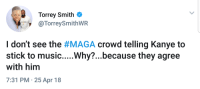 <p>Double Standard (via /r/BlackPeopleTwitter)</p>: Torrey Smith  TorreySmithWR  0 00A  I don't see the #MAGA crowd telling Kanye to  stick to music....Why?...because they agree  with him  7:31 PM 25 Apr 18 <p>Double Standard (via /r/BlackPeopleTwitter)</p>
