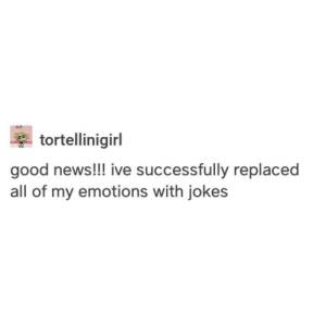 mazsolacska:  @pumpkin-spice-hate : tortellinigirl  good news!!! ive successfully replaced  all of my emotions with jokes mazsolacska:  @pumpkin-spice-hate