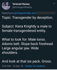 "Android, Monster, and Transgender: Tortured Heroes  @EmergentReality  AD  BE  Replying to @indigowhiskey and  Topic: Transgender by deception  Subject: Kiera Knightly a male to  female transgendered entity  What to look for: Male torso  Adonis belt. Slope back forehead  Large angular jaw. Wide  shoulders  And look at that six pack. Gross.  5:02 PM 13 Dec 18 Twitter for Android lesbiskammerat: monster-woman:  Remember what I was saying about how ""transmisogyny is misogyny and cis people will use it to punish women who they see as incorrectly female""  phrenology but its feminist"