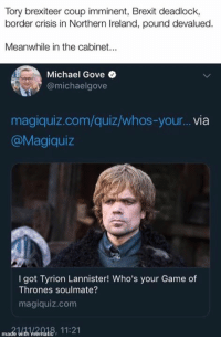Magiquiz: Tory brexiteer coup imminent, Brexit deadlock,  border crisis in Northern Ireland, pound devalued.  Meanwhile in the cabinet...  Michael Gove  @michaelgove  magiquiz.com/quiz/whos-your.. via  @Magiquiz  I got Tyrion Lannister! Who's your Game of  Thrones soulmate?  magiquiz.com  mado with iema18, 11:21