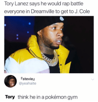 J. Cole, Memes, and Pokemon: Tory Lanez says he would rap battle  everyone in Dreamville to get to J. Cole  stevie  @yeahaite  Tory think he in a pokémon gynm I want to be the very best.. like no one ever was! To catch em is my real test, to train them is my cause!!