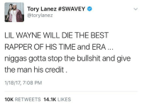 Lil Wayne, Memes, and Tory Lanez: Tory Lanez #SWAVEY  atorylanez  LIL WAYNE WILL DIE THE BEST  RAPPER OF HIS TIME and ERA  niggas gotta stop the bullshit and give  the man his credit  1/18/17, 7:08 PM  10K  RETWEETS  14.1K  LIKES Do y'all agree with ToryLanez?! 🤔👀 LilWayne WSHH