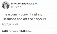 Are y'all looking forward to Tory Lanez new album? 🤔 @torylanez https://t.co/C3id0IKAiB: Tory Lanez #SWAVEY  @torylanez  The album is done! Finishing  Clearance and Art and it's yours  8/2/17, 9:10 AM  5,786 Retweets 13.3K Likes Are y'all looking forward to Tory Lanez new album? 🤔 @torylanez https://t.co/C3id0IKAiB
