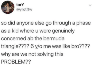 genuinely: torY  @yrotftw  so did anyone else go through a phase  as a kid where u were genuinely  concerned ab the bermuda  triangle???? 6 y/o me was like bro????  why are we not solving this  PROBLEM??