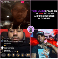 Diss, Hello, and I Bet: torylanez  with akadmiks  LIVE  13.5K  TORY LANEZ SPEAKS ON  THE DAX SITUATION  AND DISS RECORDS  IN GENERAL  UARE  He a good liar frfr  bruzyzz  Nah he murded u, and I bet u felt dat  joefromthe29  doo nott disturbb  Stutta stutta stutta  1deveauxx  THIS SOUND LIKE A LIE  Hello Was torylanez wrong for pulling up on dax ? or was Dax wrong for posting the dm with Tory? rap hiphop