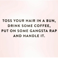 Gangsta, Rap, and Coffee: TOSS YOUR HAIR IN A BUN,  DRINK SOME COFFEE,  PUT ON SOME GANGSTA RAP  AND HANDLE IT.